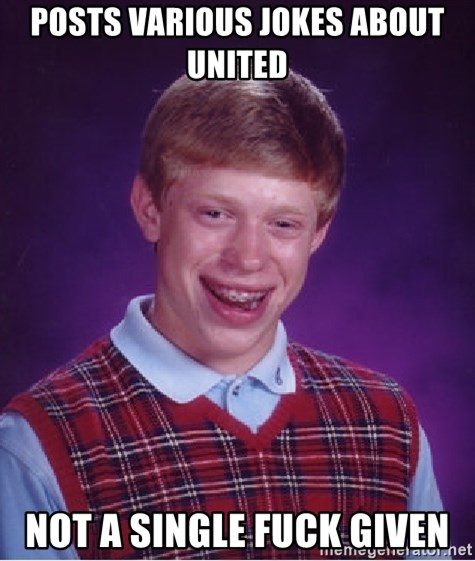 Bad Luck Brian - posts various jokes about united not a single fuck given