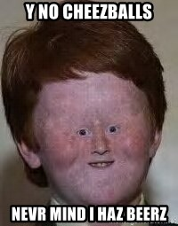 Generic Ugly Ginger Kid - y no cheezballs nevr mind I haz beerz
