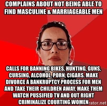Liberal Douche Garofalo - Complains about not being able to find masculine & marriageable men calls for banning bikes, hunting, guns, cursing, alcohol, porn, cigars. make divorce a bankruptcy process for men and take their children away, make them watch pussified tv and out right criminalize courting women