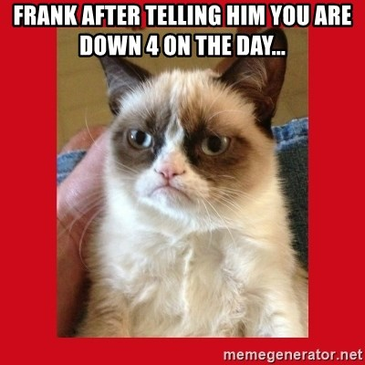 No cat - Frank after telling him you are down 4 on the day...