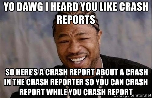 Yo Dawg - Yo dawg I heard you like crash reports  so here's a crash report about a crash in the crash reporter so you can crash report while you crash report