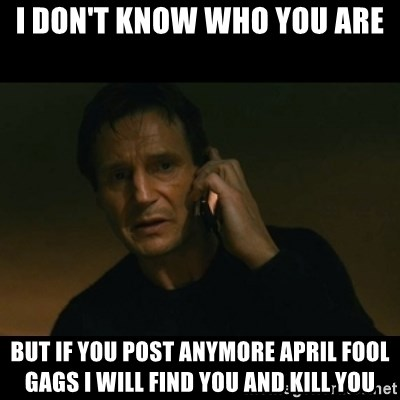 liam neeson taken - i don't know who you are but if you post anymore april fool gags i will find you and kill you