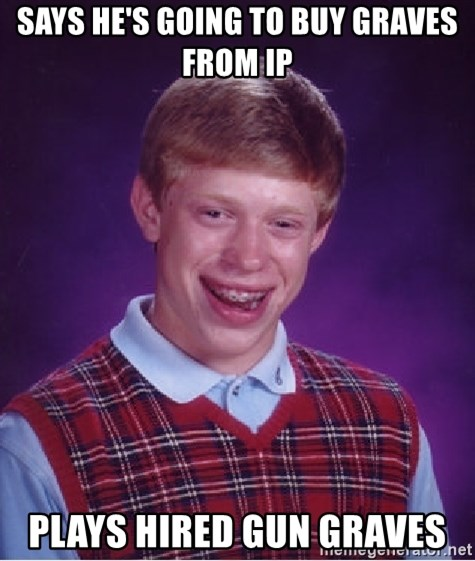 Bad Luck Brian - says he's going to buy graves from ip plays hired gun graves