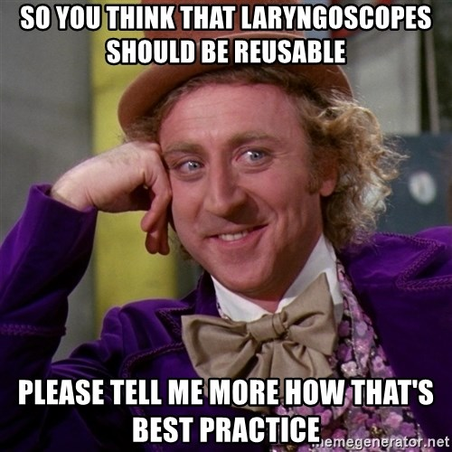 Willy Wonka - So you think that laryngoscopes should be reusable please tell me more how that's best practice