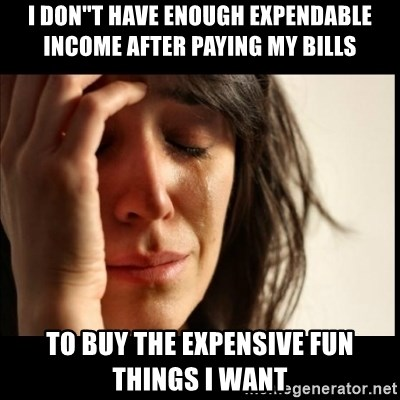 First World Problems - I don''t have enough expendable income after paying my bills to buy the expensive fun things i want