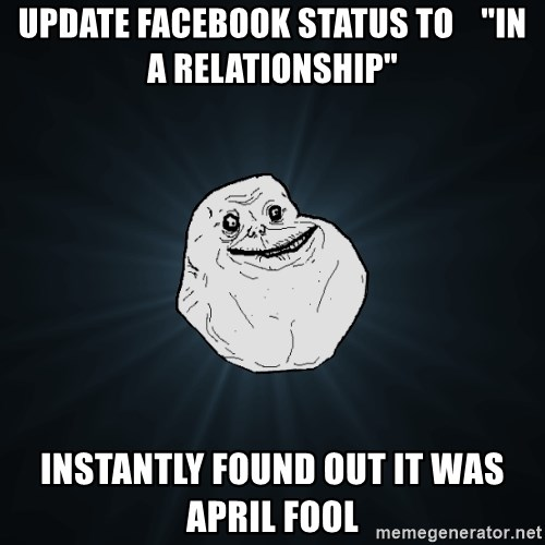 """Forever Alone - Update Facebook Status to    """"in a relationship"""" instantly found out it was April Fool"""