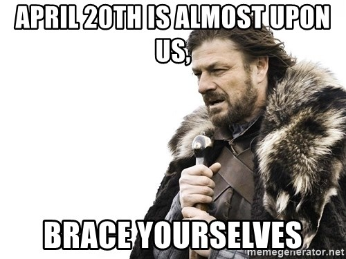 Winter is Coming - April 20th is almost upon us, brace yourselves