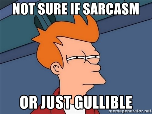 Futurama Fry - not sure if sarcasm  or just gullible