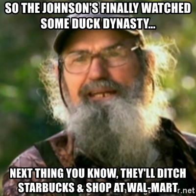 Duck Dynasty - Uncle Si  - So the Johnson's finally watched some duck Dynasty... Next thing you know, they'll ditch starbucks & shop at Wal-Mart
