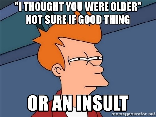 """Futurama Fry - """"I THOUGHT YOU WERE OLDER""""        not sure if good thing or an insult"""