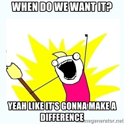 All the things - When do we want it? Yeah like it's gonna make a difference