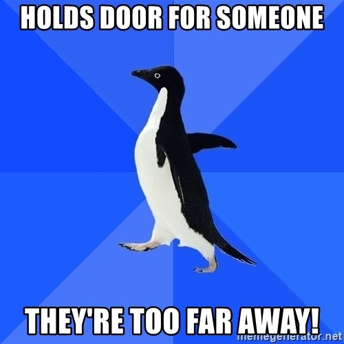 Socially Awkward Penguin - holds door for someone they're too far away!