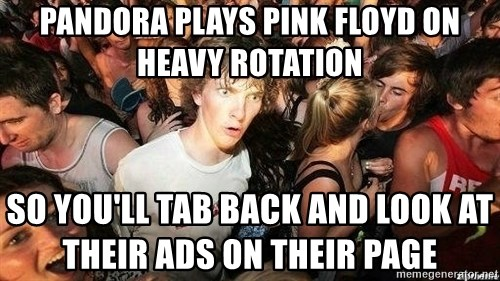 -Sudden Clarity Clarence - Pandora plays pink floyd on heavy rotation so you'll tab back and look at their ads on their page