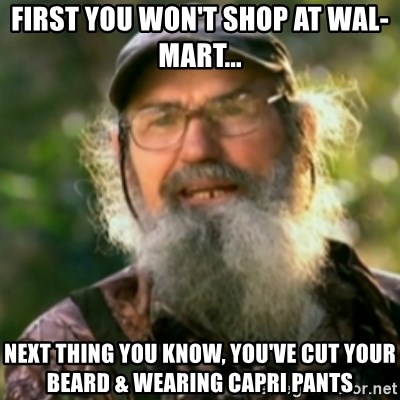 Duck Dynasty - Uncle Si  - first you won't shop at wal-mart... next thing you know, you've cut your beard & wearing capri pants