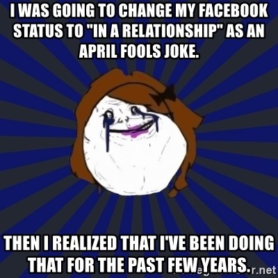 """Forever Alone Girl - I Was going to change my Facebook status to """"in a relationship"""" as an April fools joke.  Then I realized that I've Been doing that for the past few years."""