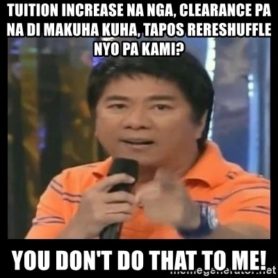 You don't do that to me meme - tuition increase na nga, clearance pa na di makuha kuha, tapos rereshuffle nyo pa kami? you don't do that to me!