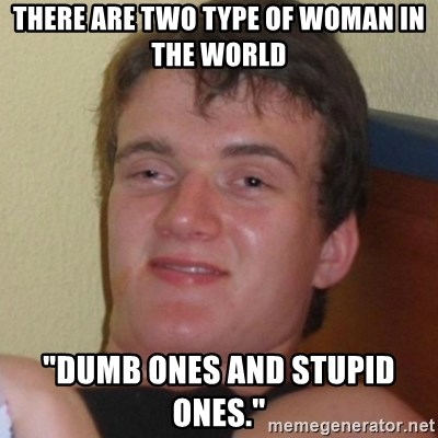 """Really highguy - THERE are two type of woman in the world """"Dumb ones and stupid ones."""""""