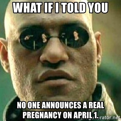What If I Told You - what if i told you no one announces a real pregnancy on april 1.