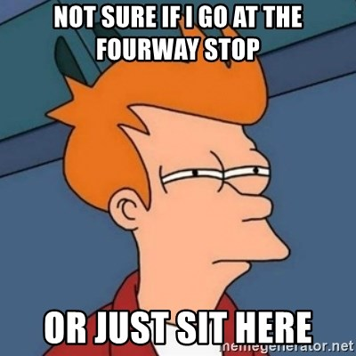 Not sure if troll - Not Sure if i go at the fourway stop Or just sit here