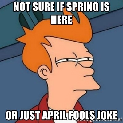 Not sure if troll - Not sure if spring is here Or just april fools joke