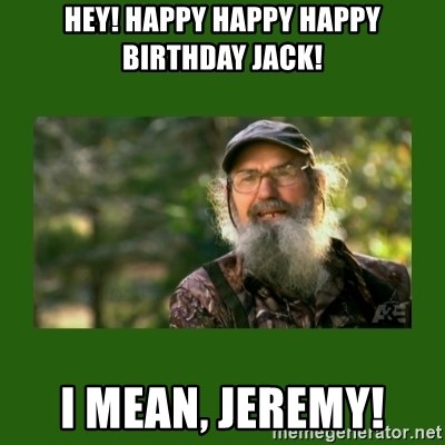 Si Robertson - Hey! Happy happy haPpy birthday jack! I mean, Jeremy!