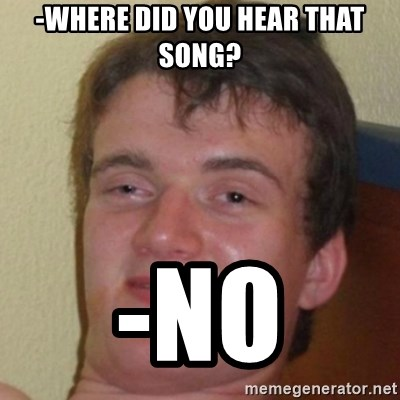 10guy - -WHERE DID YOU HEAR THAT SONG? -NO