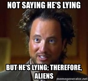 Ancient Aliens - not saying he's lying but he's lying; therefore, aliens