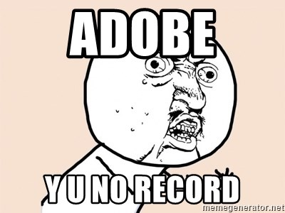 y u no meme - ADOBE  Y U NO RECORD