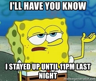 Spongebob I'll have you know meme - I'LL HAVE YOU KNOW I sTAYED UP UNTIL 11PM LAST NIGHT