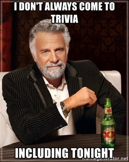 The Most Interesting Man In The World - I don't always come to trivia including tonight
