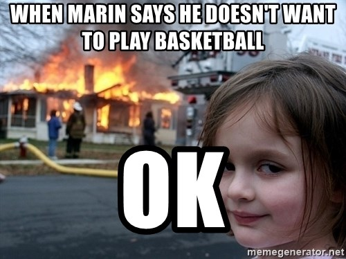 Disaster Girl - When marin says he doesn't want to play basketball ok