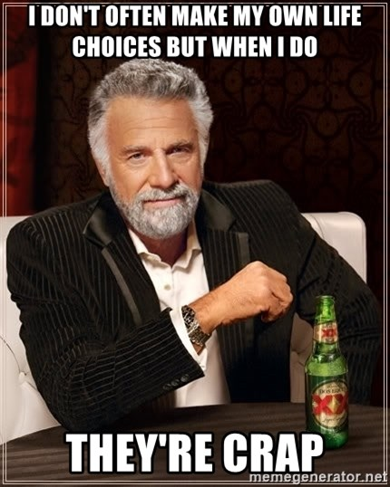 The Most Interesting Man In The World - I don't often make my own life choices but when I do They're crap