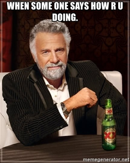 The Most Interesting Man In The World - when some one says how r u doing.