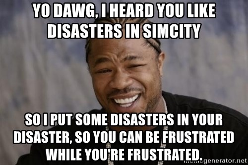 xzibit-yo-dawg - Yo dawg, I heard you like disasters in SimCity So I put some disasters in your disaster, so you can be frustrated while you're frustrated.