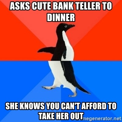 Socially Awesome Awkward Penguin - asks cute bank teller to dinner she knows you can't afford to take her out