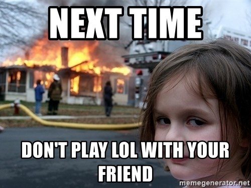 Disaster Girl - next time  don't play lol with your friend