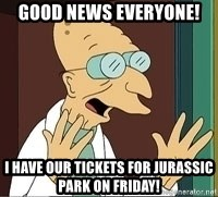 Professor Farnsworth - good news everyone! I have our tickets for Jurassic Park on Friday!