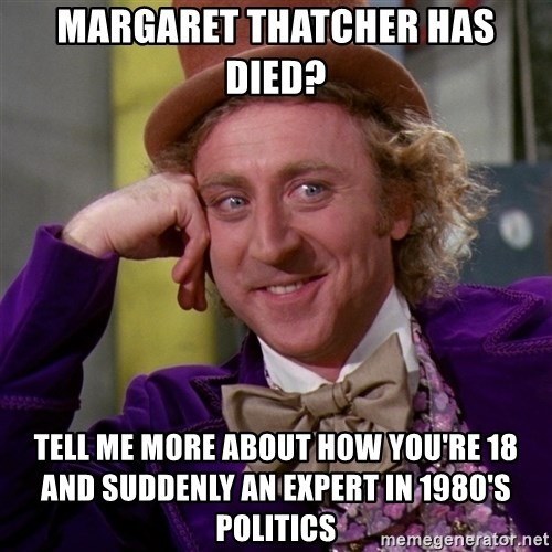 Willy Wonka - Margaret thatcher has died? Tell me more about how you're 18 and suddenly an expert in 1980's Politics