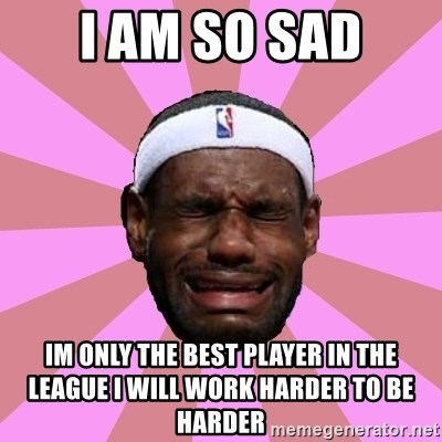 LeBron James - I am so Sad Im only the best player in the league I will work harder to be harder