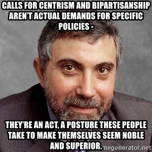 Krugman - Calls for centrism and bipartisanship aren't actual demands for specific policies - they're an act, a posture these people take to make themselves seem noble and superior.