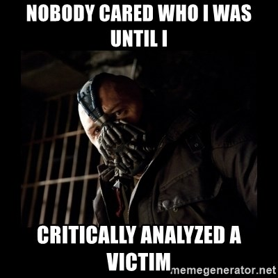 Bane Meme - Nobody cared who I was Until I critically analyzed a victim