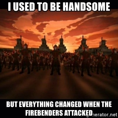 until the fire nation attacked. - i used to be handsome but everything changed when the firebenders attacked