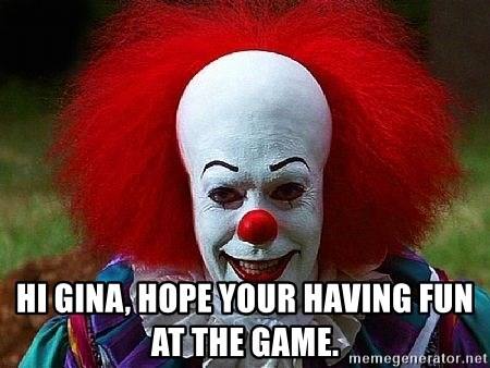 Pennywise the Clown -  Hi Gina, hope your having fun at the game.