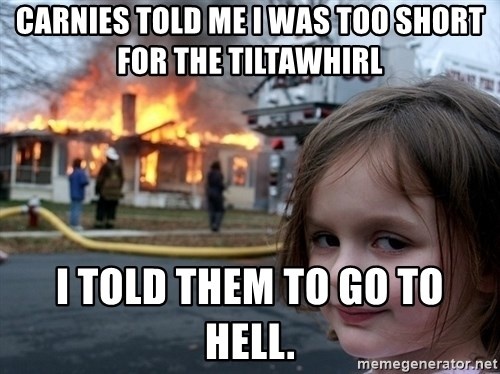 Disaster Girl - carnies told me I was too short for the tiltawhirl I told them to go to hell.