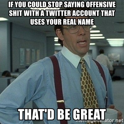 Yeah that'd be great... - if you could stop saying offensive shit with a twitter account that uses your real name that'd be great