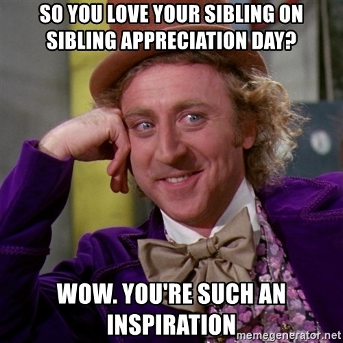Willy Wonka - So you love your sibling on sibling appreciation day? wow. you're such an inspiration
