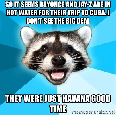 Lame Pun Coon - so it seems beyonce and Jay-z are in hot water for their trip to cuba. I don't see the big deal they were just havana good time