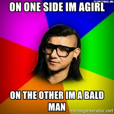 Advice Skrillex - on one side im agirl on the other im a bald man