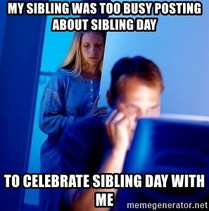 Internet Husband - My sibling was too busy posting about sibling day to celebrate sibling day with me