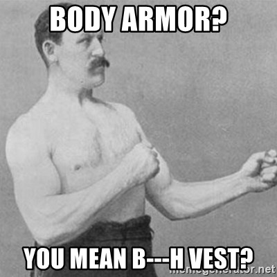 overly manly man - body armoR? you mean b---h vest?